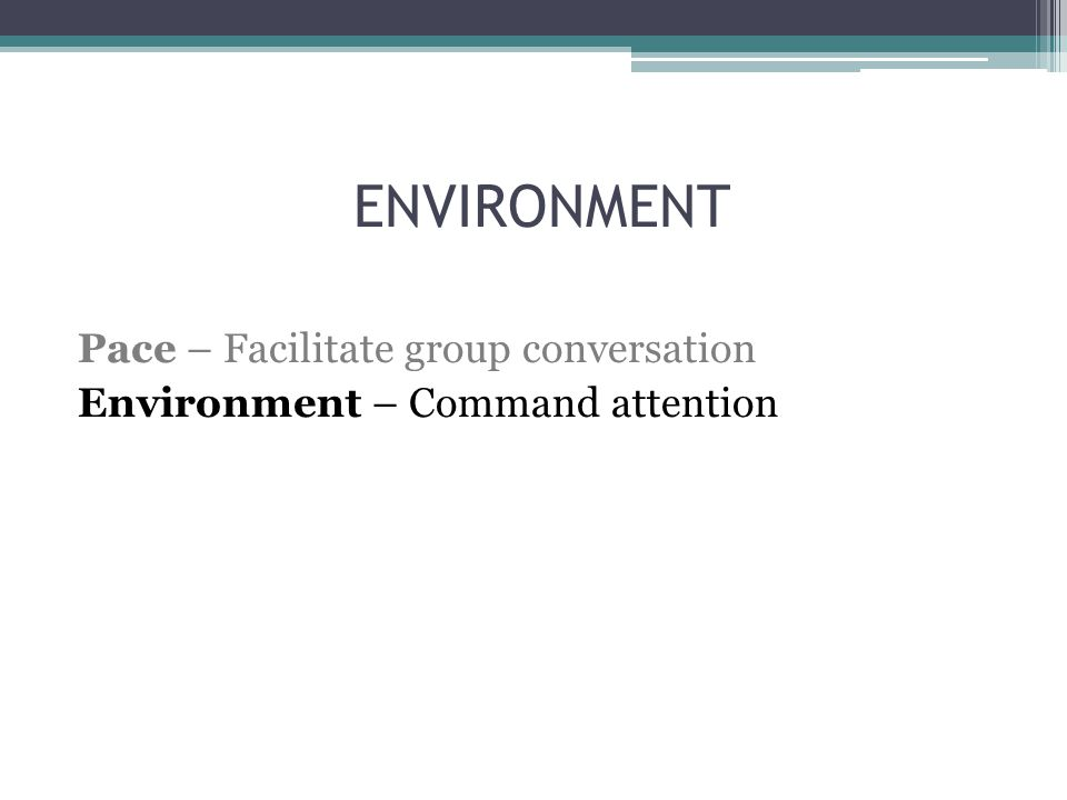 ENVIRONMENT Pace – Facilitate group conversation Environment – Command attention