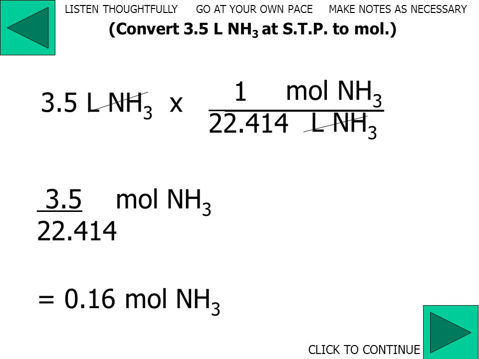 volume (L) ammonia  moles ammonia 22.414 L/mole NH 3 (g) (at S.T.P.) CLICK TO CONTINUE (Convert 3.5 L NH 3 at S.T.P.