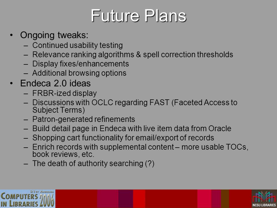 Future Plans Ongoing tweaks: –Continued usability testing –Relevance ranking algorithms & spell correction thresholds –Display fixes/enhancements –Additional browsing options Endeca 2.0 ideas –FRBR-ized display –Discussions with OCLC regarding FAST (Faceted Access to Subject Terms) –Patron-generated refinements –Build detail page in Endeca with live item data from Oracle –Shopping cart functionality for email/export of records –Enrich records with supplemental content – more usable TOCs, book reviews, etc.