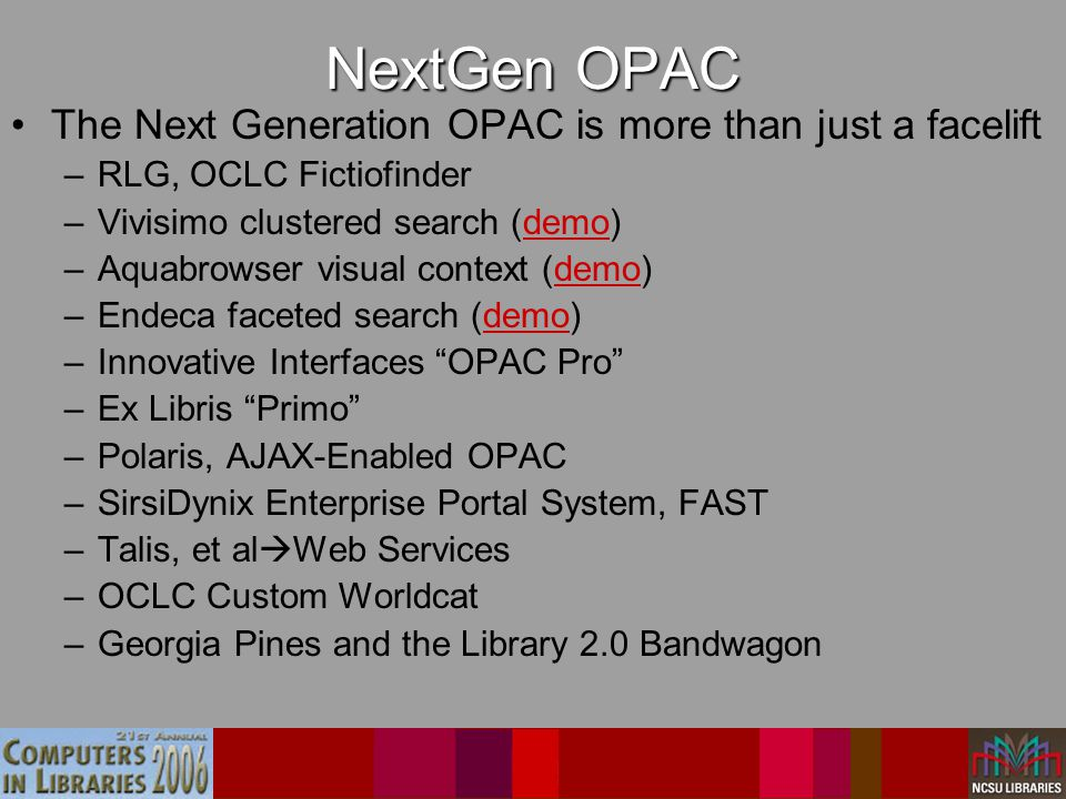 NextGen OPAC The Next Generation OPAC is more than just a facelift –RLG, OCLC Fictiofinder –Vivisimo clustered search (demo)demo –Aquabrowser visual context (demo)demo –Endeca faceted search (demo)demo –Innovative Interfaces OPAC Pro –Ex Libris Primo –Polaris, AJAX-Enabled OPAC –SirsiDynix Enterprise Portal System, FAST –Talis, et al  Web Services –OCLC Custom Worldcat –Georgia Pines and the Library 2.0 Bandwagon