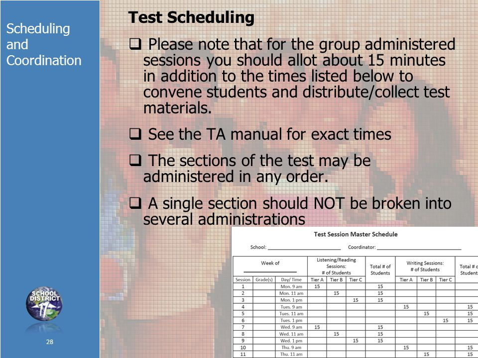 Scheduling and Coordination Test Scheduling  Please note that for the group administered sessions you should allot about 15 minutes in addition to the times listed below to convene students and distribute/collect test materials.