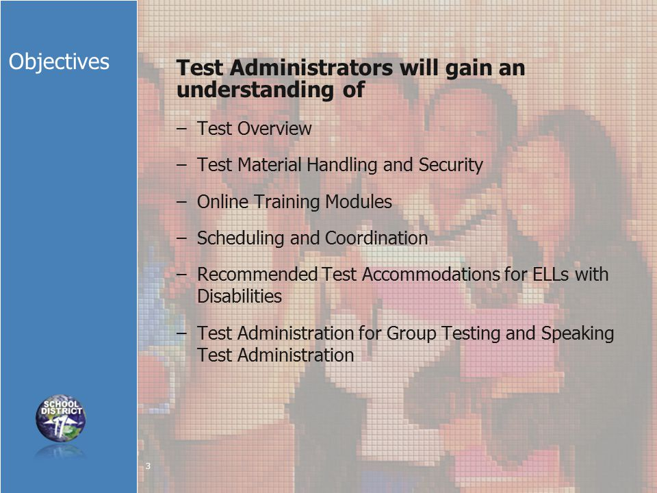 Objectives Test Administrators will gain an understanding of –Test Overview –Test Material Handling and Security –Online Training Modules –Scheduling and Coordination –Recommended Test Accommodations for ELLs with Disabilities –Test Administration for Group Testing and Speaking Test Administration 3