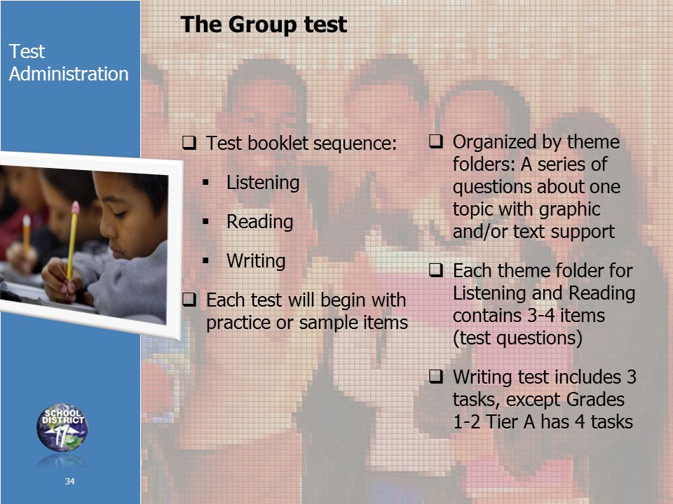 Test Administration The Group test 34  Test booklet sequence:  Listening  Reading  Writing  Each test will begin with practice or sample items  Organized by theme folders: A series of questions about one topic with graphic and/or text support  Each theme folder for Listening and Reading contains 3-4 items (test questions)  Writing test includes 3 tasks, except Grades 1-2 Tier A has 4 tasks