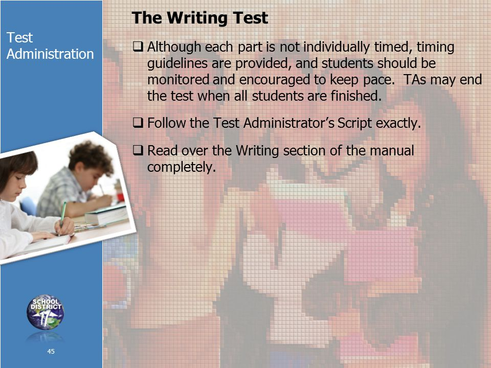 Test Administration The Writing Test  Although each part is not individually timed, timing guidelines are provided, and students should be monitored and encouraged to keep pace.