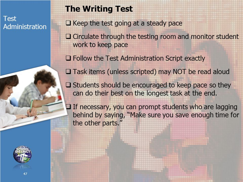 Test Administration The Writing Test  Keep the test going at a steady pace  Circulate through the testing room and monitor student work to keep pace  Follow the Test Administration Script exactly  Task items (unless scripted) may NOT be read aloud  Students should be encouraged to keep pace so they can do their best on the longest task at the end.