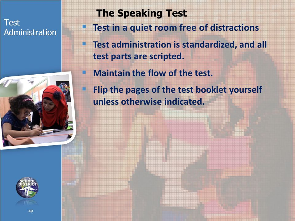 Test Administration The Speaking Test  Test in a quiet room free of distractions  Test administration is standardized, and all test parts are scripted.