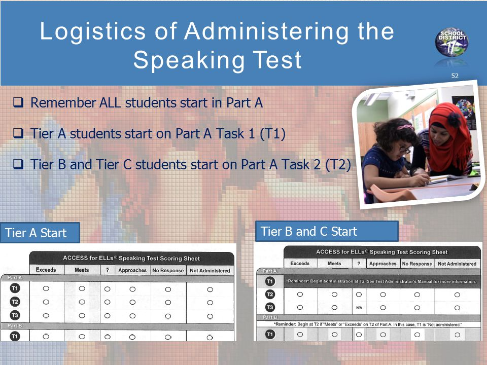 Logistics of Administering the Speaking Test 52  Remember ALL students start in Part A  Tier A students start on Part A Task 1 (T1)  Tier B and Tier C students start on Part A Task 2 (T2) Tier B and C Start Tier A Start