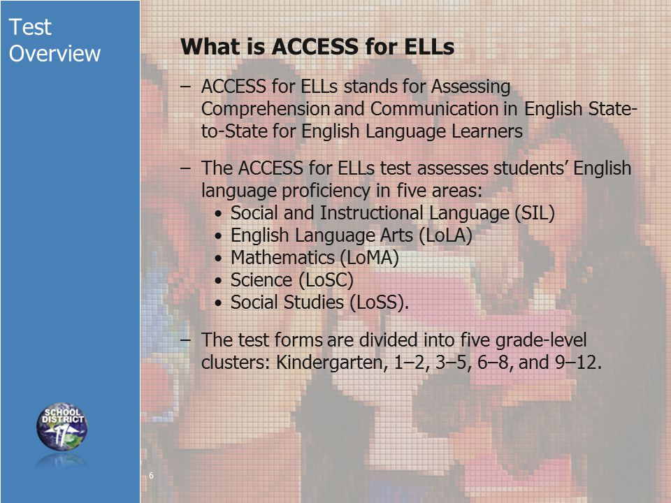 Test Overview What is ACCESS for ELLs –ACCESS for ELLs stands for Assessing Comprehension and Communication in English State- to-State for English Language Learners –The ACCESS for ELLs test assesses students' English language proficiency in five areas: Social and Instructional Language (SIL) English Language Arts (LoLA) Mathematics (LoMA) Science (LoSC) Social Studies (LoSS).