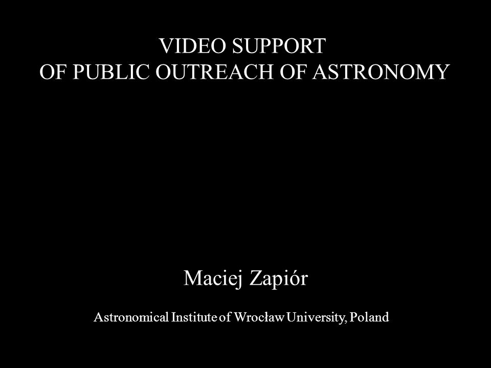Maciej Zapiór VIDEO SUPPORT OF PUBLIC OUTREACH OF ASTRONOMY Astronomical Institute of Wrocław University, Poland