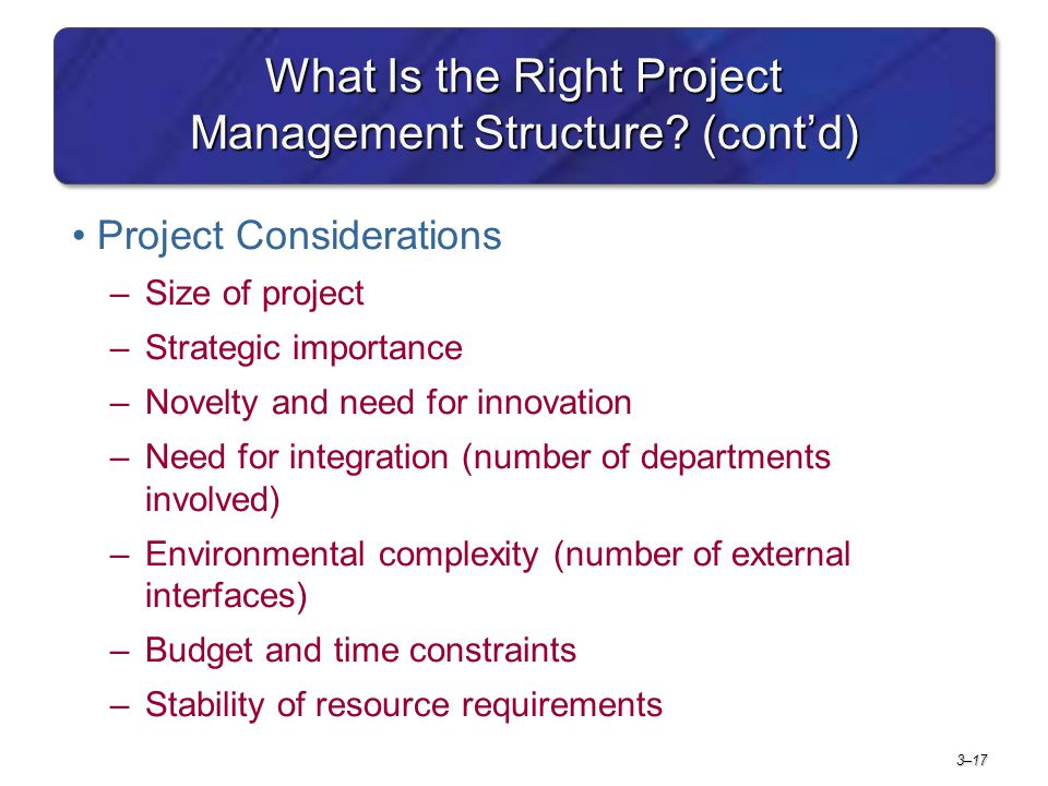 3–17 What Is the Right Project Management Structure? (cont'd) Project Considerations –Size of project –Strategic importance –Novelty and need for inno