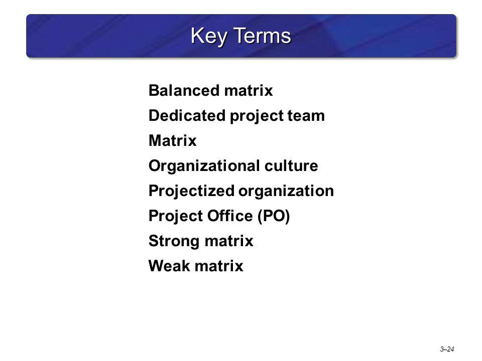 3–24 Key Terms Balanced matrix Dedicated project team Matrix Organizational culture Projectized organization Project Office (PO) Strong matrix Weak matrix