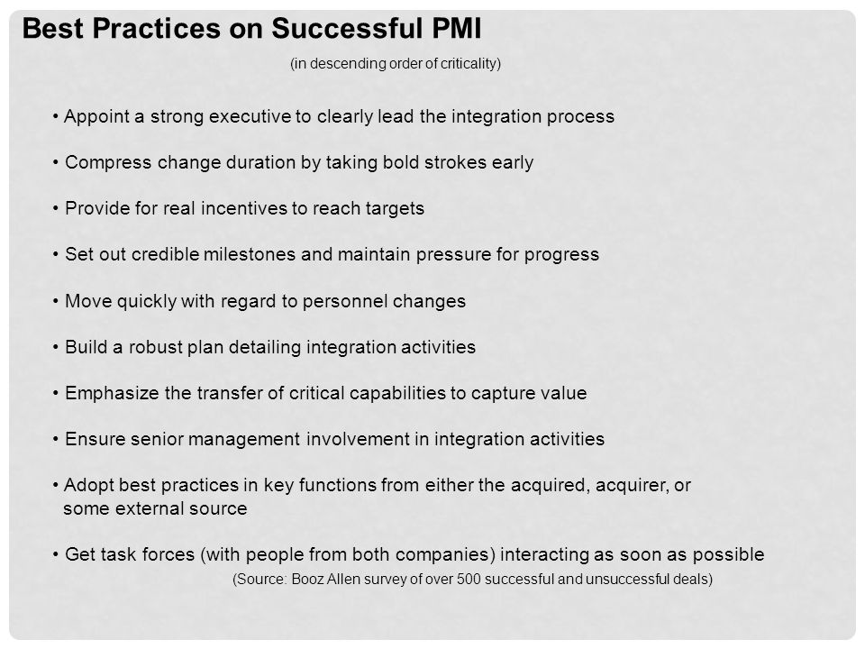 Best Practices on Successful PMI (in descending order of criticality) Appoint a strong executive to clearly lead the integration process Compress change duration by taking bold strokes early Provide for real incentives to reach targets Set out credible milestones and maintain pressure for progress Move quickly with regard to personnel changes Build a robust plan detailing integration activities Emphasize the transfer of critical capabilities to capture value Ensure senior management involvement in integration activities Adopt best practices in key functions from either the acquired, acquirer, or some external source Get task forces (with people from both companies) interacting as soon as possible (Source: Booz Allen survey of over 500 successful and unsuccessful deals)