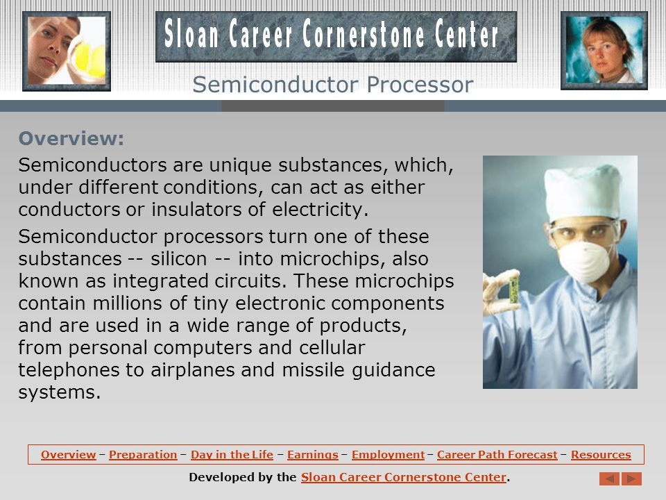 OverviewOverview – Preparation – Day in the Life – Earnings – Employment – Career Path Forecast – ResourcesPreparationDay in the LifeEarningsEmploymentCareer Path ForecastResources Developed by the Sloan Career Cornerstone Center.Sloan Career Cornerstone Center Semiconductor Processor