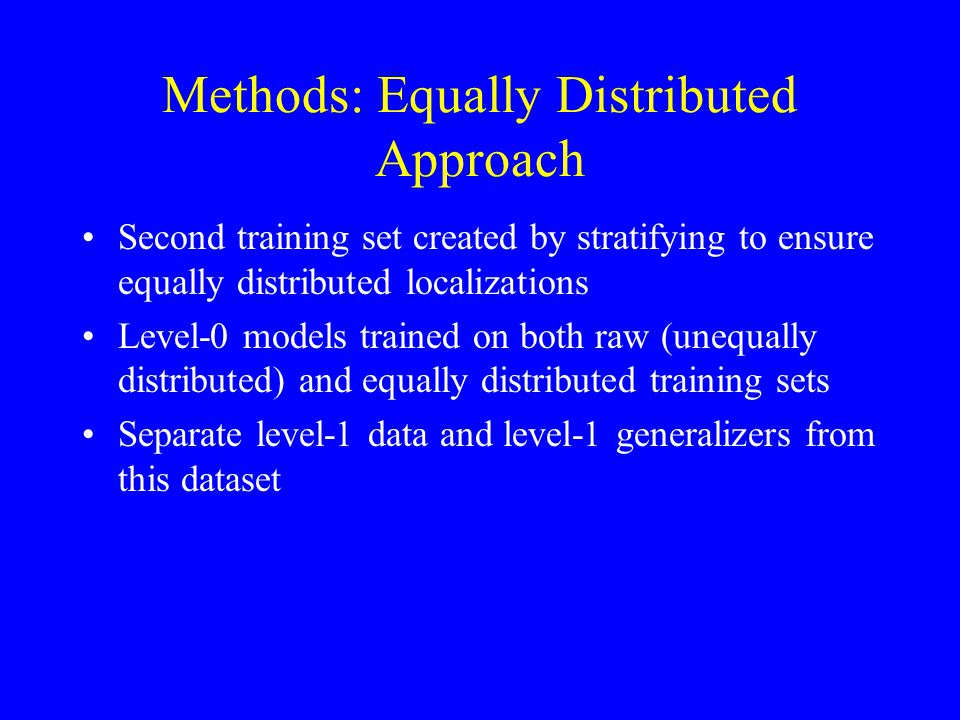 Second training set created by stratifying to ensure equally distributed localizations Level-0 models trained on both raw (unequally distributed) and equally distributed training sets Separate level-1 data and level-1 generalizers from this dataset Methods: Equally Distributed Approach