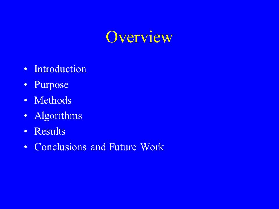 Overview Introduction Purpose Methods Algorithms Results Conclusions and Future Work