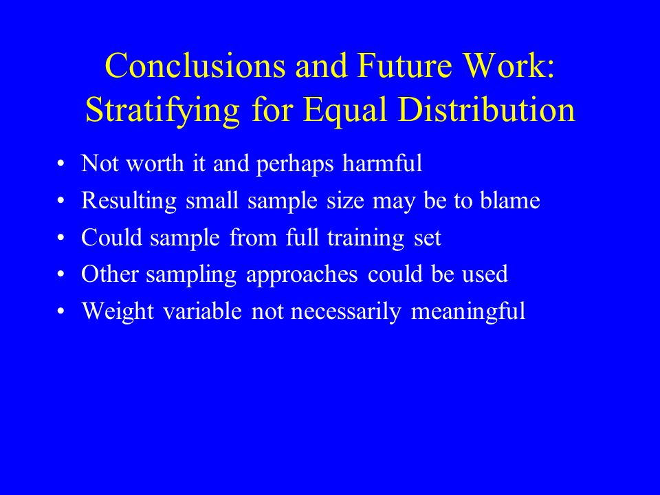 Conclusions and Future Work: Stratifying for Equal Distribution Not worth it and perhaps harmful Resulting small sample size may be to blame Could sample from full training set Other sampling approaches could be used Weight variable not necessarily meaningful