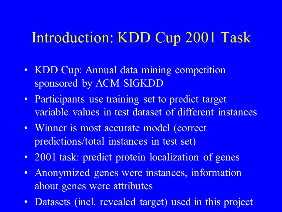 Introduction: KDD Cup 2001 Task KDD Cup: Annual data mining competition sponsored by ACM SIGKDD Participants use training set to predict target variable values in test dataset of different instances Winner is most accurate model (correct predictions/total instances in test set) 2001 task: predict protein localization of genes Anonymized genes were instances, information about genes were attributes Datasets (incl.