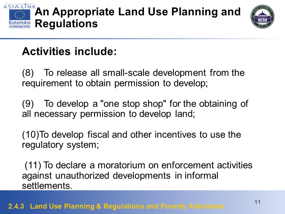 2.4.3 Land Use Planning & Regulations and Poverty Alleviation 11 Activities include: (8) To release all small-scale development from the requirement to obtain permission to develop; (9) To develop a one stop shop for the obtaining of all necessary permission to develop land; (10)To develop fiscal and other incentives to use the regulatory system; (11) To declare a moratorium on enforcement activities against unauthorized developments in informal settlements.