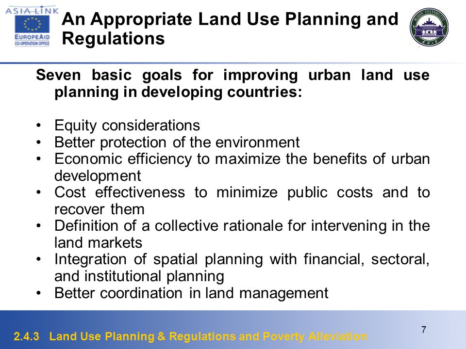 2.4.3 Land Use Planning & Regulations and Poverty Alleviation 7 An Appropriate Land Use Planning and Regulations Seven basic goals for improving urban land use planning in developing countries: Equity considerations Better protection of the environment Economic efficiency to maximize the benefits of urban development Cost effectiveness to minimize public costs and to recover them Definition of a collective rationale for intervening in the land markets Integration of spatial planning with financial, sectoral, and institutional planning Better coordination in land management