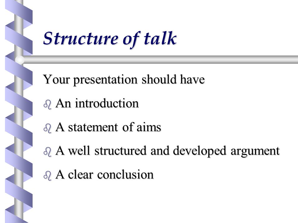 Structure of talk Your presentation should have b An introduction b A statement of aims b A well structured and developed argument b A clear conclusion