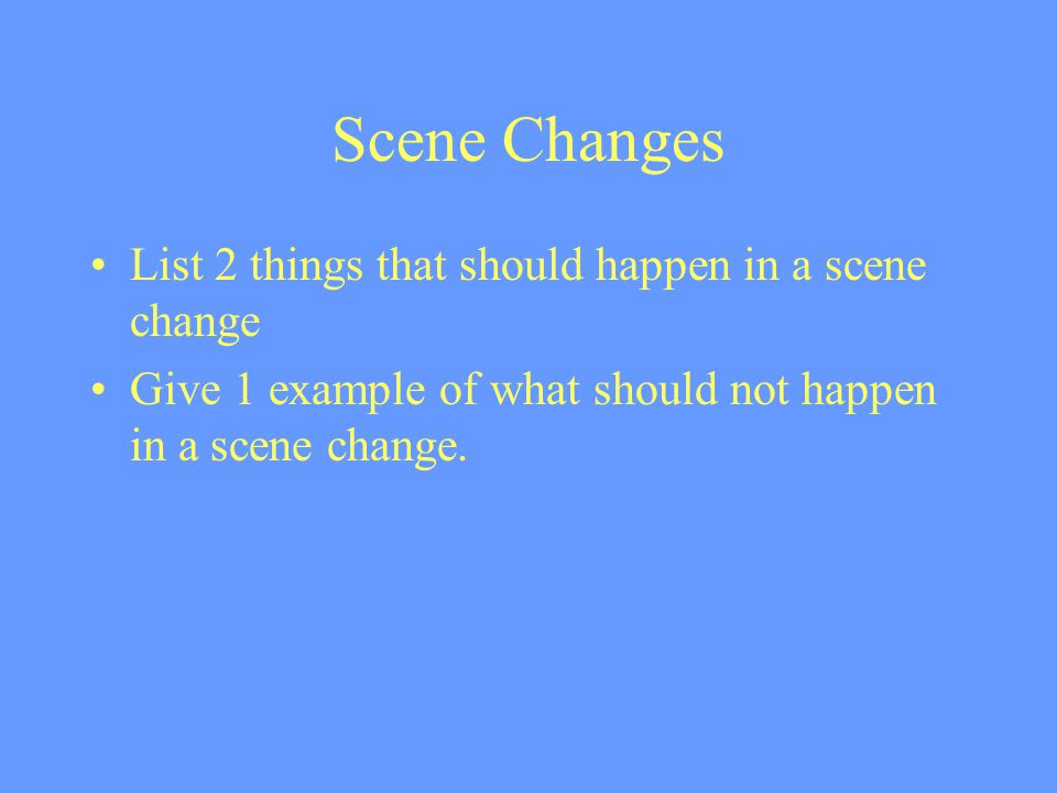 Scene Changes List 2 things that should happen in a scene change Give 1 example of what should not happen in a scene change.