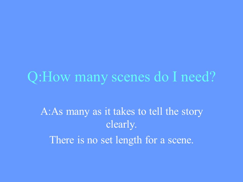 Q:How many scenes do I need. A:As many as it takes to tell the story clearly.