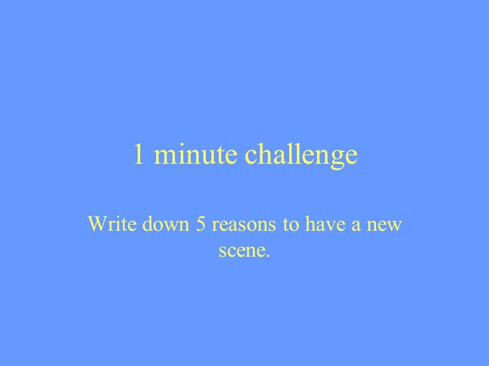 1 minute challenge Write down 5 reasons to have a new scene.