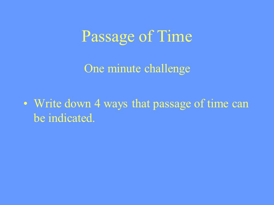 Passage of Time One minute challenge Write down 4 ways that passage of time can be indicated.