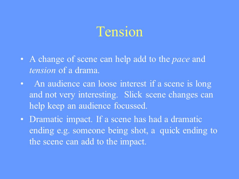 Tension A change of scene can help add to the pace and tension of a drama.
