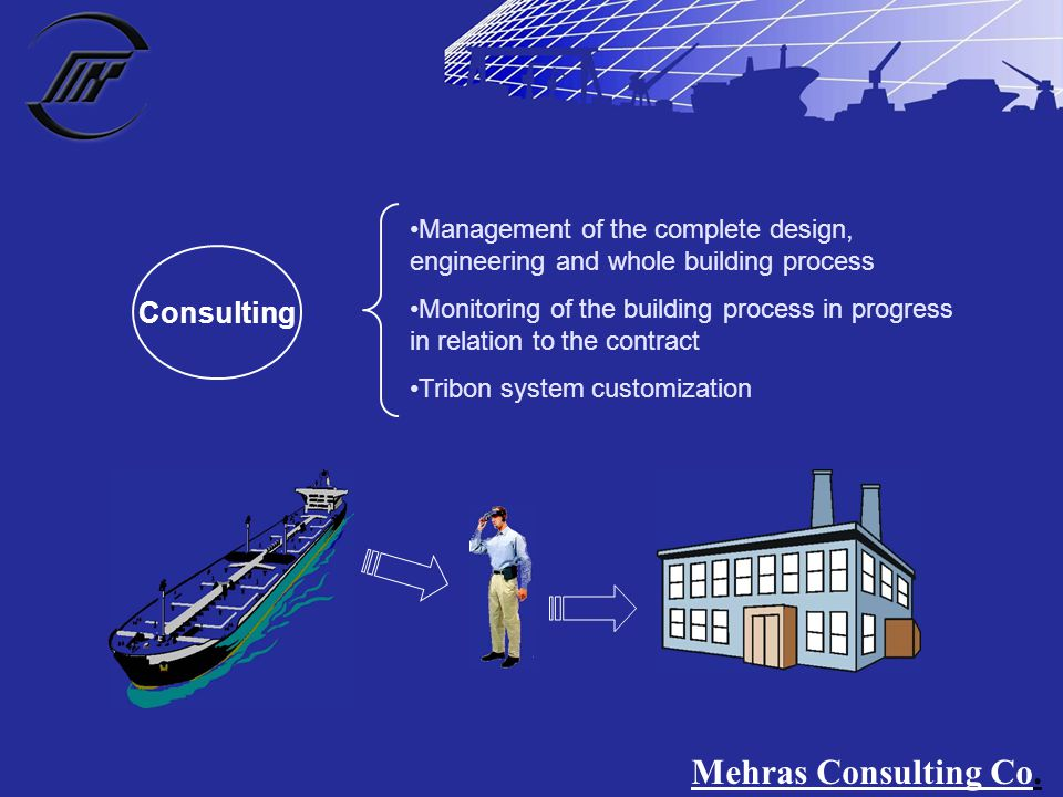 Consulting Management of the complete design, engineering and whole building process Monitoring of the building process in progress in relation to the contract Tribon system customization Mehras Consulting Co.