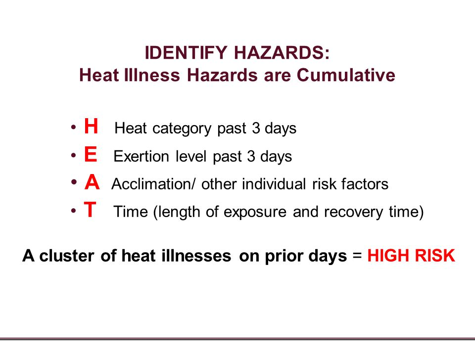 IDENTIFY HAZARDS: Heat Illness Hazards are Cumulative H Heat category past 3 days E Exertion level past 3 days A Acclimation/ other individual risk fa