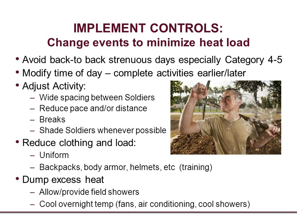 IMPLEMENT CONTROLS: Change events to minimize heat load Avoid back-to back strenuous days especially Category 4-5 Modify time of day – complete activi