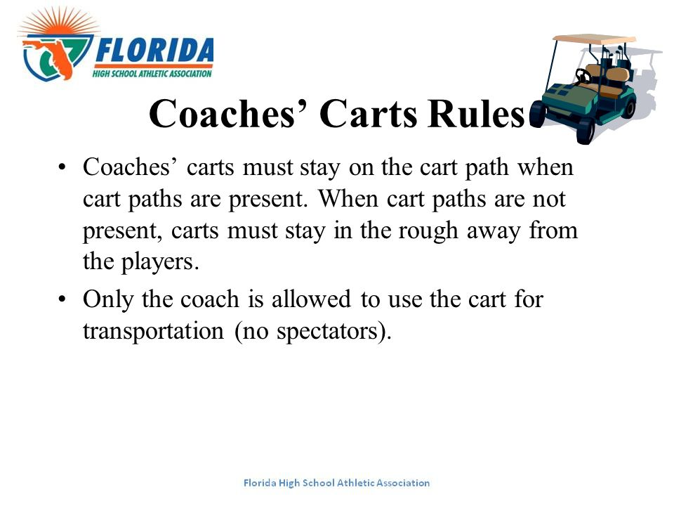 Coaches' Carts Rules Coaches' carts must stay on the cart path when cart paths are present. When cart paths are not present, carts must stay in the ro
