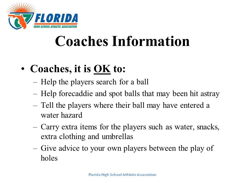 Coaches Information Coaches, it is OK to: –Help the players search for a ball –Help forecaddie and spot balls that may been hit astray –Tell the playe