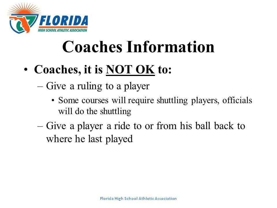 Coaches Information Coaches, it is NOT OK to: –Give a ruling to a player Some courses will require shuttling players, officials will do the shuttling –Give a player a ride to or from his ball back to where he last played
