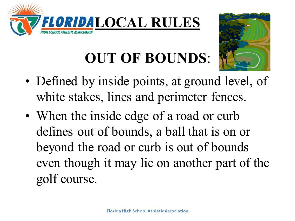 LOCAL RULES OUT OF BOUNDS: Defined by inside points, at ground level, of white stakes, lines and perimeter fences. When the inside edge of a road or c