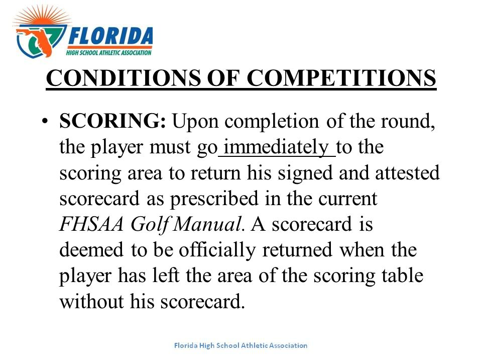 CONDITIONS OF COMPETITIONS SCORING: Upon completion of the round, the player must go immediately to the scoring area to return his signed and attested scorecard as prescribed in the current FHSAA Golf Manual.