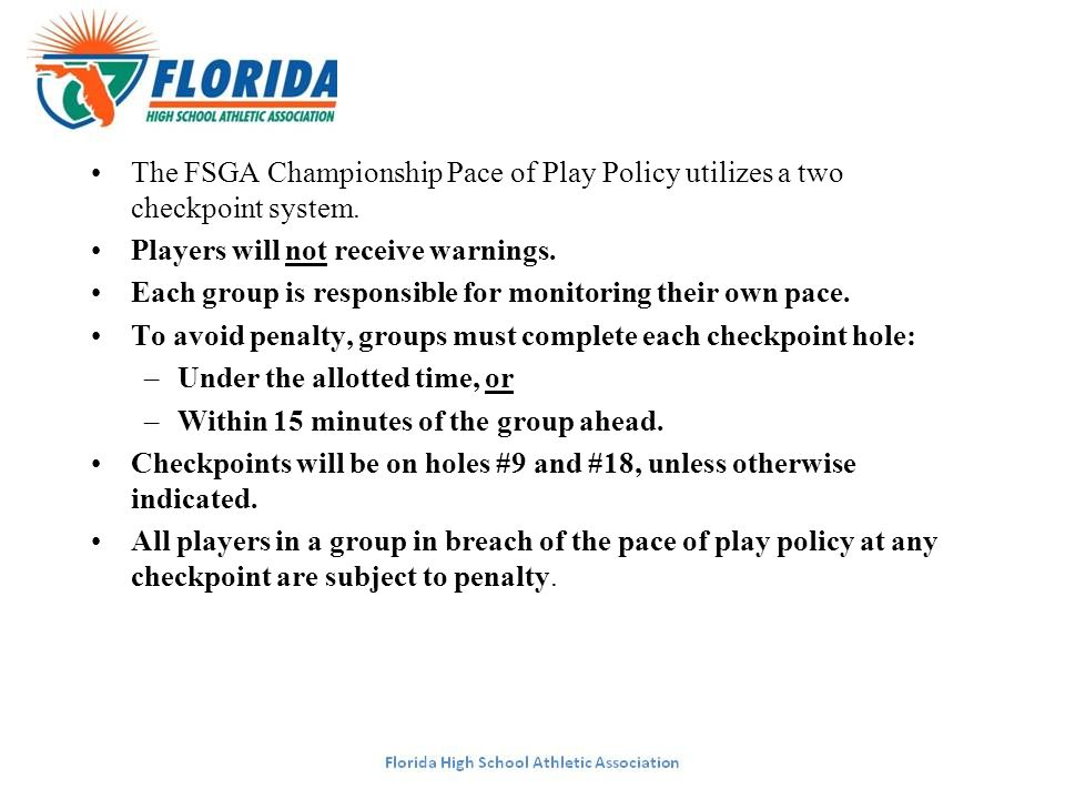 The FSGA Championship Pace of Play Policy utilizes a two checkpoint system. Players will not receive warnings. Each group is responsible for monitorin