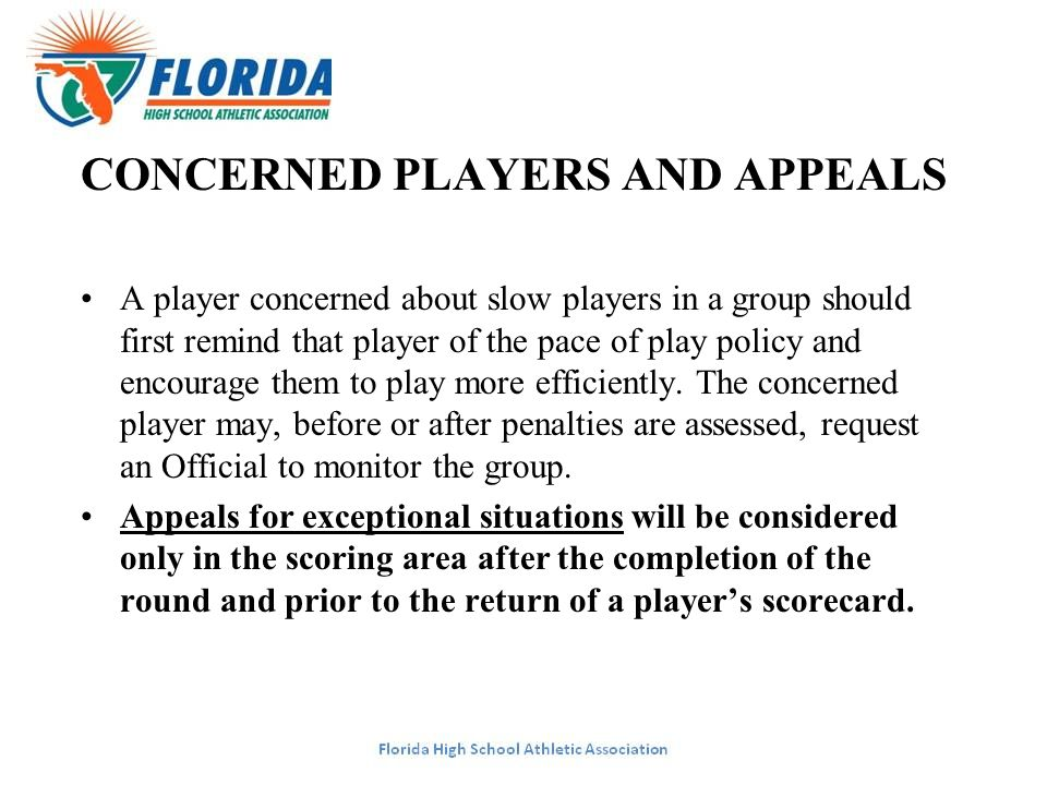 CONCERNED PLAYERS AND APPEALS A player concerned about slow players in a group should first remind that player of the pace of play policy and encourag