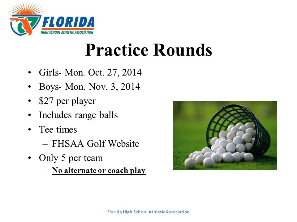 Practice Rounds Girls- Mon. Oct. 27, 2014 Boys- Mon. Nov. 3, 2014 $27 per player Includes range balls Tee times –FHSAA Golf Website Only 5 per team –N