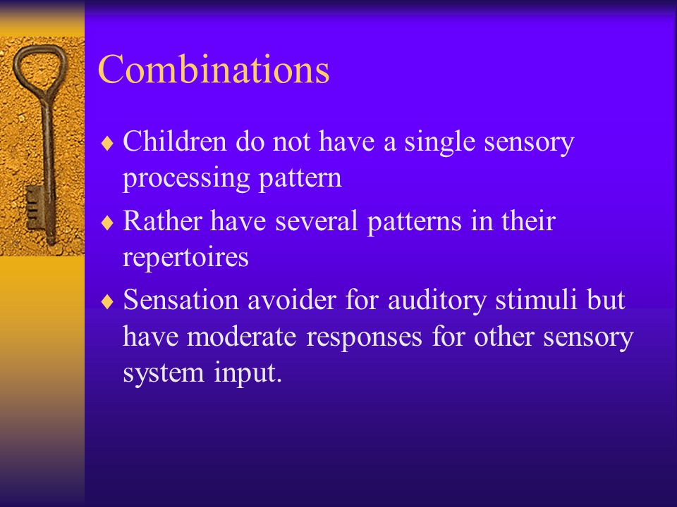 Combinations  Children do not have a single sensory processing pattern  Rather have several patterns in their repertoires  Sensation avoider for auditory stimuli but have moderate responses for other sensory system input.