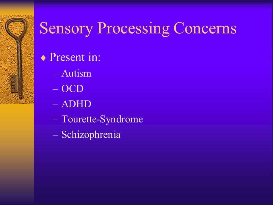 Sensory Processing Concerns  Present in: –Autism –OCD –ADHD –Tourette-Syndrome –Schizophrenia