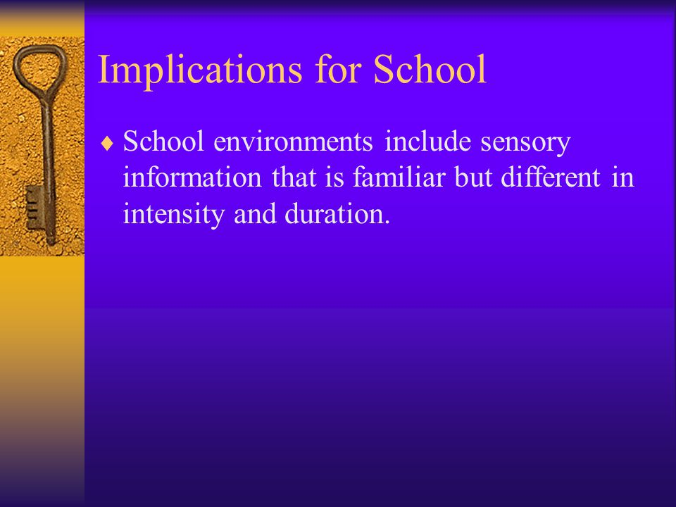 Implications for School  School environments include sensory information that is familiar but different in intensity and duration.