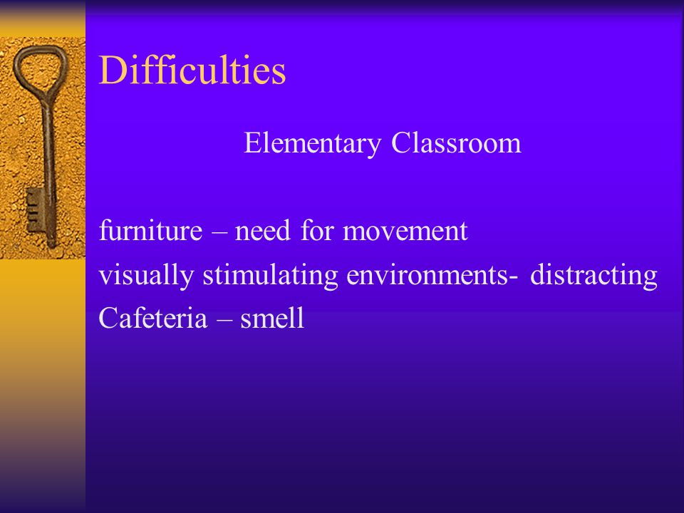 Difficulties Elementary Classroom furniture – need for movement visually stimulating environments- distracting Cafeteria – smell