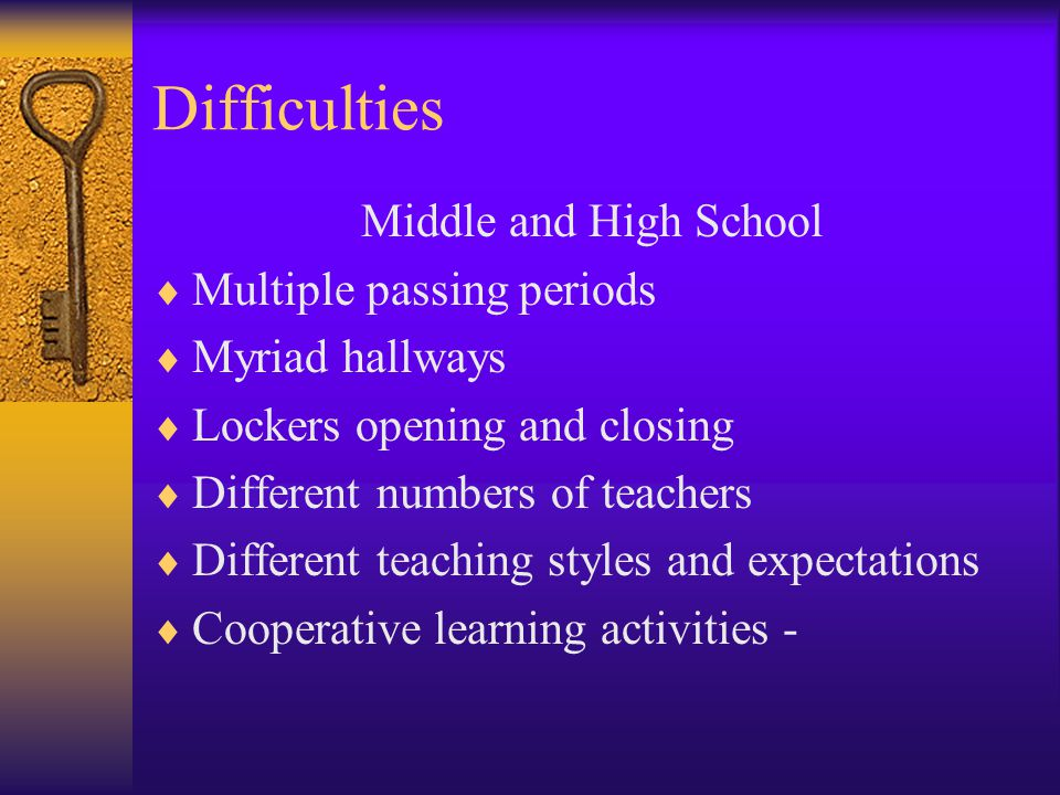 Difficulties Middle and High School  Multiple passing periods  Myriad hallways  Lockers opening and closing  Different numbers of teachers  Different teaching styles and expectations  Cooperative learning activities -