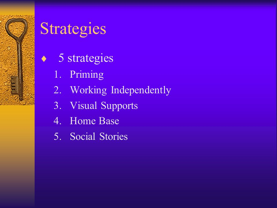 Strategies  5 strategies 1.Priming 2.Working Independently 3.Visual Supports 4.Home Base 5.Social Stories