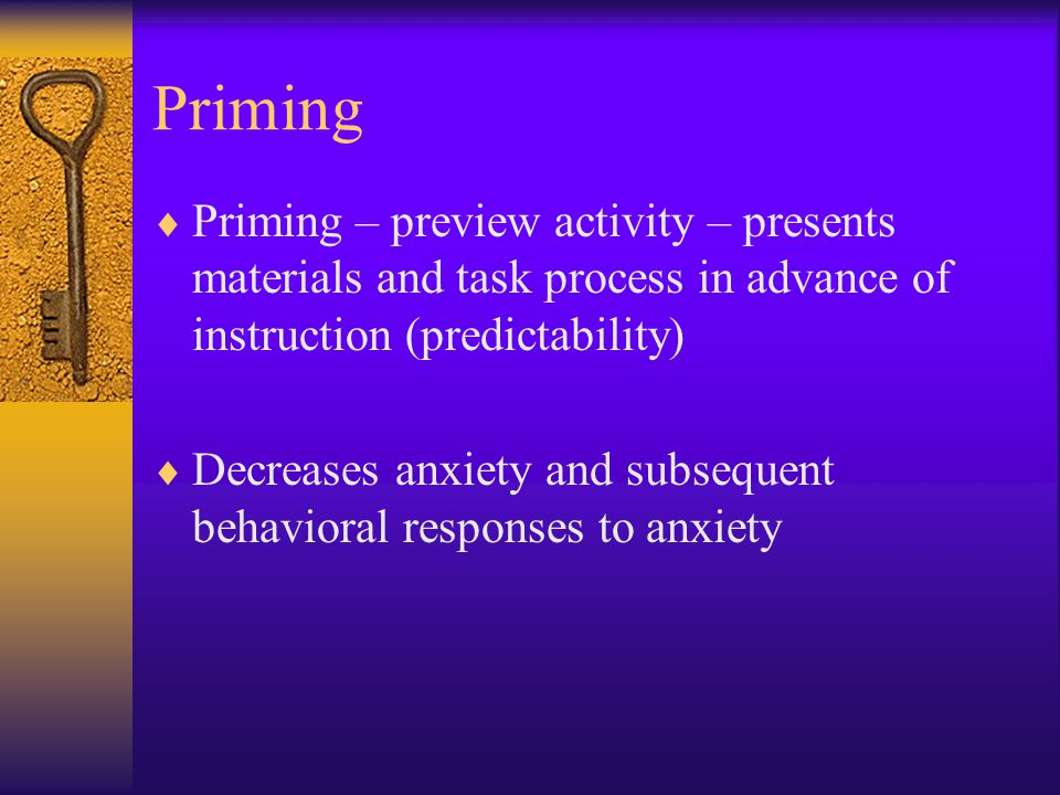 Priming  Priming – preview activity – presents materials and task process in advance of instruction (predictability)  Decreases anxiety and subseque