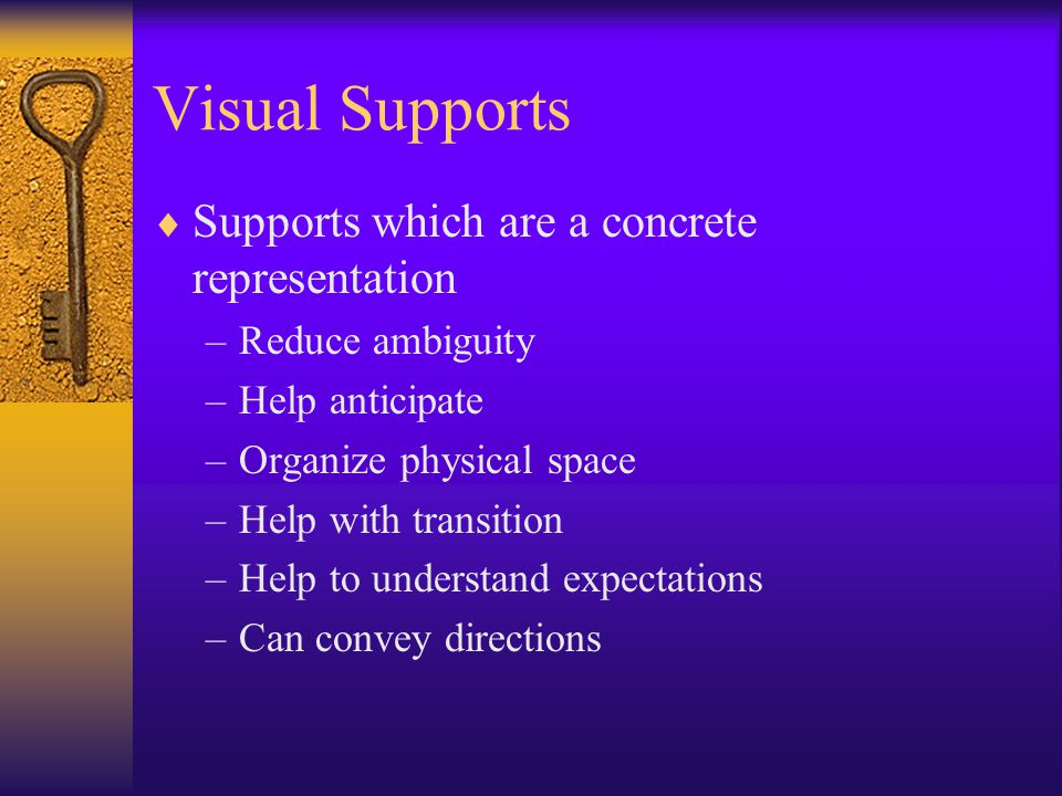 Visual Supports  Supports which are a concrete representation –Reduce ambiguity –Help anticipate –Organize physical space –Help with transition –Help