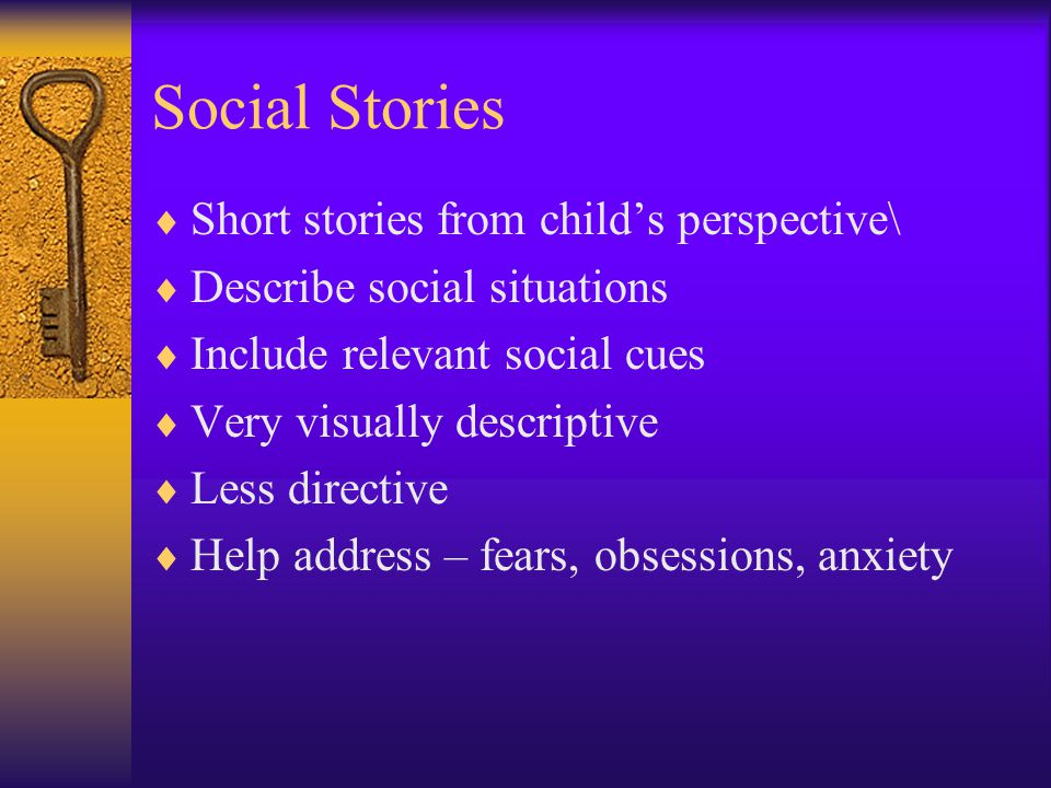 Social Stories  Short stories from child's perspective\  Describe social situations  Include relevant social cues  Very visually descriptive  Les