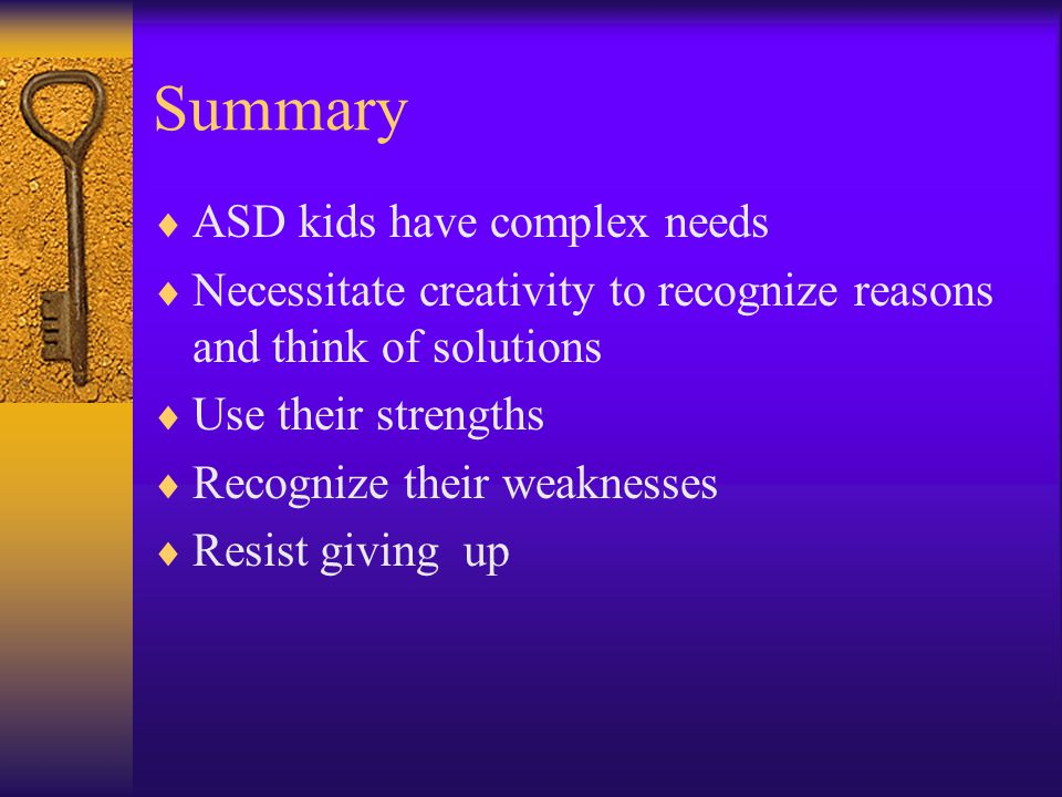Summary  ASD kids have complex needs  Necessitate creativity to recognize reasons and think of solutions  Use their strengths  Recognize their weaknesses  Resist giving up